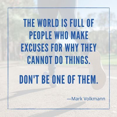 The world is full of people who make excuses for why they cannot do things. Don't be one of them.