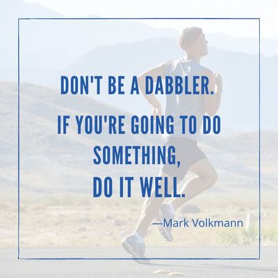 Don't be a dabbler. If you're going to do something, do it well.